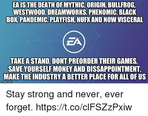 Mythic: EAIS THE DEATH OF MYTHIC, ORIGIN, BULLFROG  WESTWOOD, DREAMWORKS, PHENOMIC, BLACK  BOK,PANDEMIC, PLAYFISH, NUFK AND NOW VISCERAL  ZA  TAKE A STAND, DONT PREORDER THEIR GAMES  SAVE YOURSELF MONEY AND DISSAPPOINTMENT  MAKE THE INDUSTRY A BETTER PLACE FOR ALL OF US  imgtip.com Stay strong and never, ever forget. https://t.co/clFSZzPxiw