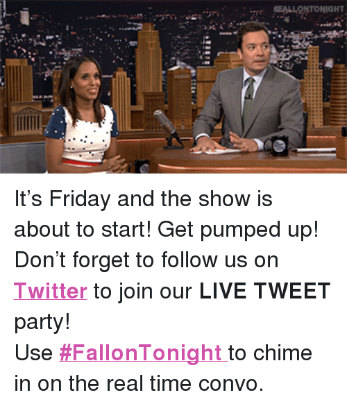 """Get Pumped: EALLONTONIGHT <p>It&rsquo;s Friday and the show is about to start! Get pumped up!</p> <p>Don&rsquo;t forget to follow us on <a href=""""http://twitter.com/fallontonight"""" target=""""_blank""""><strong>Twitter</strong></a> to join our <strong>LIVE TWEET</strong> party!</p> <p>Use <a href=""""https://twitter.com/search?f=realtime&amp;q=%23FallonTonight&amp;src=typd"""" target=""""_blank""""><strong>#FallonTonight</strong> </a>to chime in on the real time convo.</p>"""