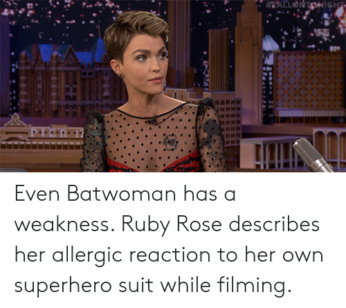superhero: EALLONTONiGHT Even Batwoman has a weakness. Ruby Rose describes her allergic reaction to her own superhero suit while filming.