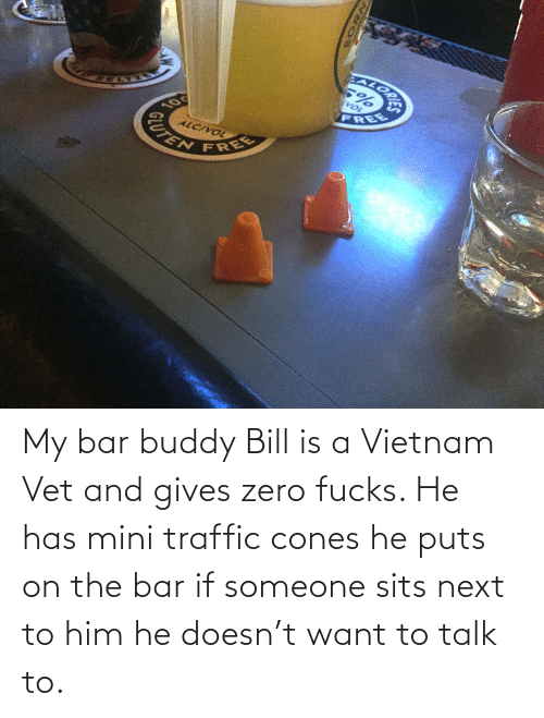 vol: EALORA  VOL  FREE  10  ALC/VOL  CUTEN  FREE My bar buddy Bill is a Vietnam Vet and gives zero fucks. He has mini traffic cones he puts on the bar if someone sits next to him he doesn't want to talk to.