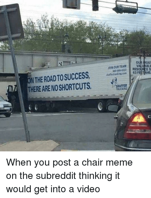 Chair Meme: EAMVALUABLE  N THE ROAD TO SUCCESS  THERE ARE NOSHORTCUTS.  63 FEET AHE  SHAFFER  TRUCKIN