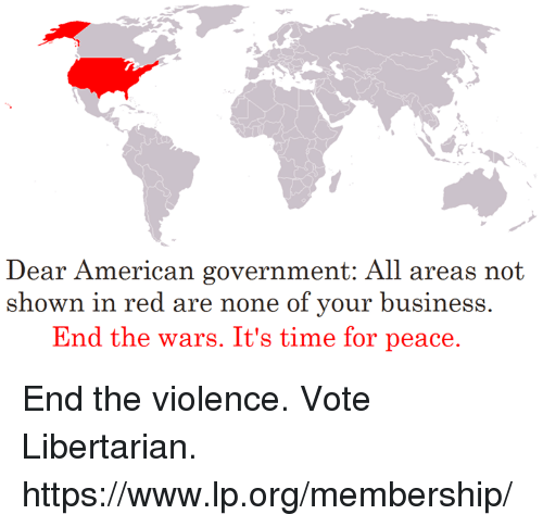 Libertarianism: ear American go  D vernment:. All areas not  shown in red are none of your business.  End the wars. It's time for peace. End the violence. Vote Libertarian. https://www.lp.org/membership/