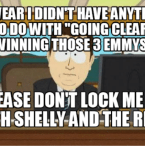 Shelly Meme Images: EAR I DIDNT HAVE ANYTI  DO WITH GOING CLEAR  WINNING THOSE 3 EMMYS  EASE DON'T LOCK ME