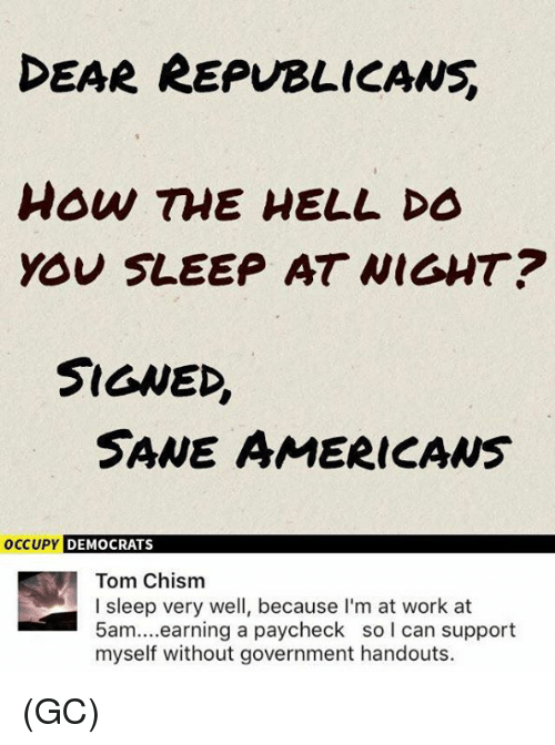 earing: EAR REPUBLICANS  how TME HELL DO  YOU SLEEP AT WIGHT?  SIGNED,  SANE AMERICAws  OCCUPY  DEMOCRATS  Tom Chism  I sleep very well, because I'm at work at  5am....earning a paycheck so l can support  myself without government handouts. (GC)