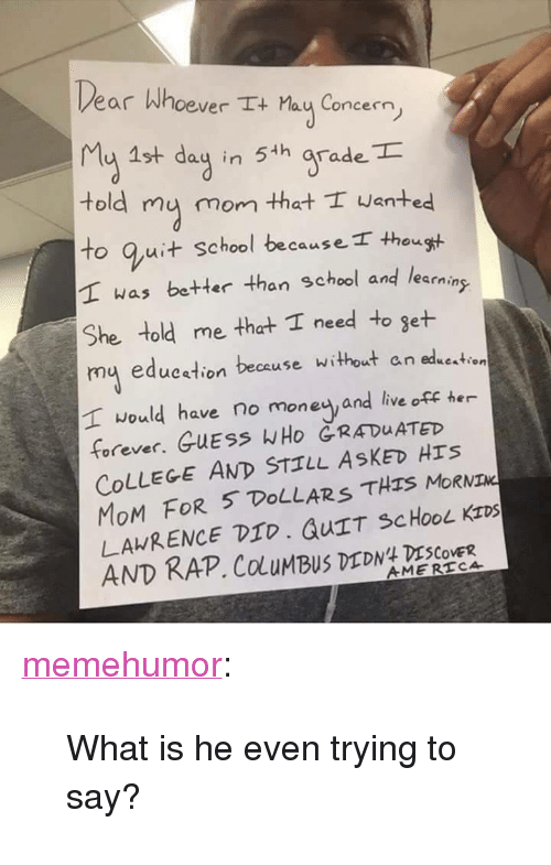 """Quit School: ear Whoever I+ Mau Concern,  4 15+ dag in 5 h grade  told my mom that wanted  to Quit school because I thousH.  T was better than school and learaing  She told me that I need to get  mu eduestion because without an eduestien  would have no money and live off her  forever. GUESS WHo RADUATED  COLLEGE AND STILL ASKED Hrs  MoM FOR 5 DoLLARS THs MoRNIM  LAWRENCE DID, QUTT SCHOOL KIDS  AND RAP. ColuMBUS DEDN ESCOLEX <p><a href=""""http://memehumor.net/post/165765678998/what-is-he-even-trying-to-say"""" class=""""tumblr_blog"""">memehumor</a>:</p>  <blockquote><p>What is he even trying to say?</p></blockquote>"""
