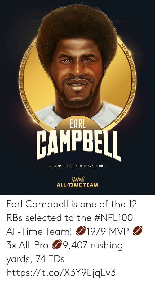 tds: EARL  AMPBEI  HOUSTON OILERS NEW ORLEANS SAINTS  ALL-TIME TEAM  HALL OF FAME RUNNING BACK 1978-1985  NFL MVP (1979) 3x NFL RUSHING CHAMPION Earl Campbell is one of the 12 RBs selected to the #NFL100 All-Time Team!  🏈1979 MVP 🏈3x All-Pro 🏈9,407 rushing yards, 74 TDs https://t.co/X3Y9EjqEv3