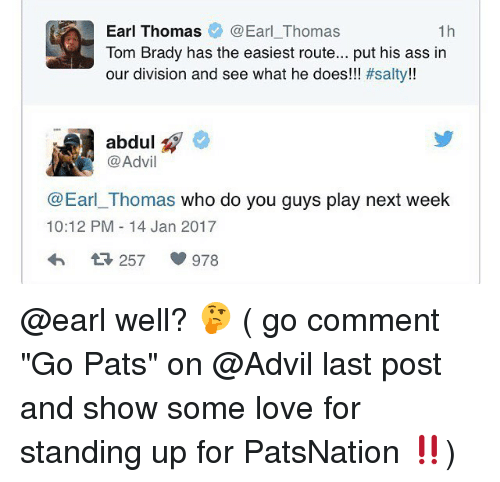 """earl thomas: Earl Thomas  Earl Thomas  1h  Tom Brady has the easiest route... put his ass in  our division and see what he does!!  #salty!!  abdul  Advil  Earl Thomas who do you guys play next week  10:12 PM 14 Jan 2017  978 @earl well? 🤔 ( go comment """"Go Pats"""" on @Advil last post and show some love for standing up for PatsNation ‼️)"""