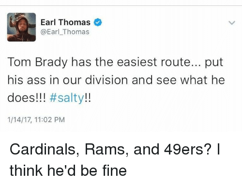 earl thomas: Earl Thomas  @Earl Thomas  Tom Brady has the easiest route... put  his ass in our division and see what he  does!!!  #salty  1/14/17, 11:02 PM Cardinals, Rams, and 49ers? I think he'd be fine