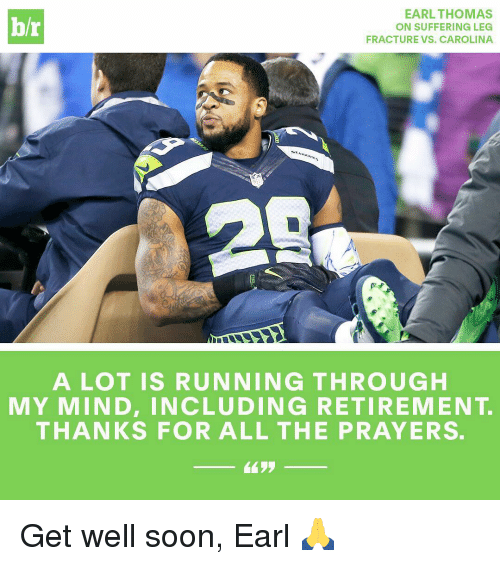 earl thomas: EARL THOMAS  hr  ON SUFFERING LEG  FRACTURE VS. CAROLINA  A LOT IS RUNNING THROUGH  MY MIND, INCLUDING RETIREMENT  THANKS FOR ALL THE PRAYERS. Get well soon, Earl 🙏