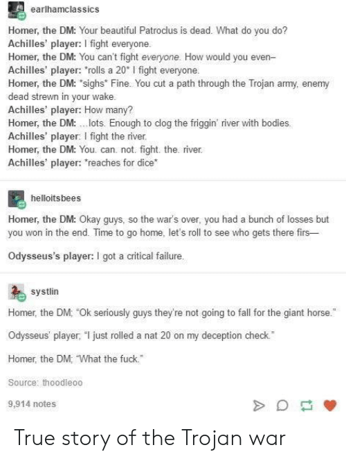 """Seriously Guys: earlhamclassics  Homer, the DM: Your beautiful Patroclus is dead. What do you do?  Achilles' player: I fight everyone  Homer, the DM: You can't fight everyone. How would you even-  Achilles' player: rolls a 20* I fight everyone  Homer, the DM: """"sighs Fine. You cut a path through the Trojan army, enemy  dead strewn in your wake  Achilles' player: How many?  Homer, the DM:lots. Enough to clog the friggin' river with bodies  Achilles' player: I fight the river  Homer, the DM: You. can. not. fight. the. river  Achilles' player: reaches for dice  helloitsbees  Homer, the DM: O  you won in the end. Time to go home, let's roll to see who gets there firs-  Odysseus's player: I got a critical failure  kay guys, so the wars over, you had a bunch of losses but  systlin  Homer, the DM: Ok seriously guys they're not going to fall for the giant horse.  Odysseus' player, T just rolled a nat 20 on my deception check.  Homer, the DM, What the fuck.  Source: thoodleoo  9,914 notes True story of the Trojan war"""