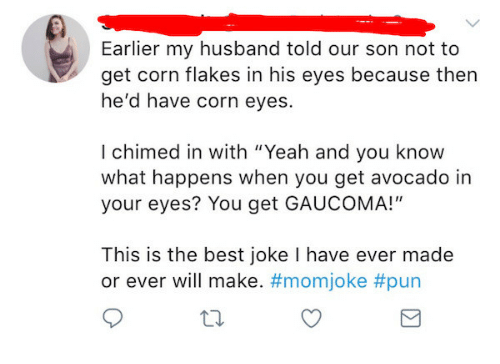 """joke pun: Earlier my husband told our son not to  get corn flakes in his eyes because then  he'd have corn eyes.  I chimed in with """"Yeah and you know  what happens when you get avocado in  your eyes? You get GAUCOMA!""""  This is the best joke I have ever made  or ever will make. #mom joke"""