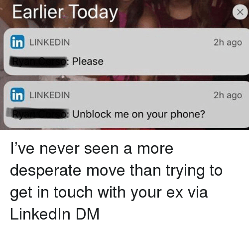 Desperate, LinkedIn, and Phone: Earlier Today  in LINKEDIN  2h ago  : Please  2h ago  in LINKEDIN  Unblock me on your phone? I've never seen a more desperate move than trying to get in touch with your ex via LinkedIn DM
