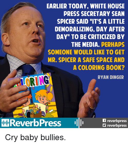 "Memes, Cry-Baby, and 🤖: EARLIER TODAY, WHITE HOUSE  PRESS SECRETARY SEAN  SPICER SAID ""IT'S A LITTLE  DEMORALIZING. DAY AFTER  DAY"" TO BE CRITICIZED BY  THE MEDIA.  PERHAPS  SOMEONE WOULD LIKE TO GET  MR. SPICER A SAFE SPACE AND  A COLORING B00K?  hrURING  RYAN DINGER  reverb  ReverbPress  reverbpress Cry baby bullies."