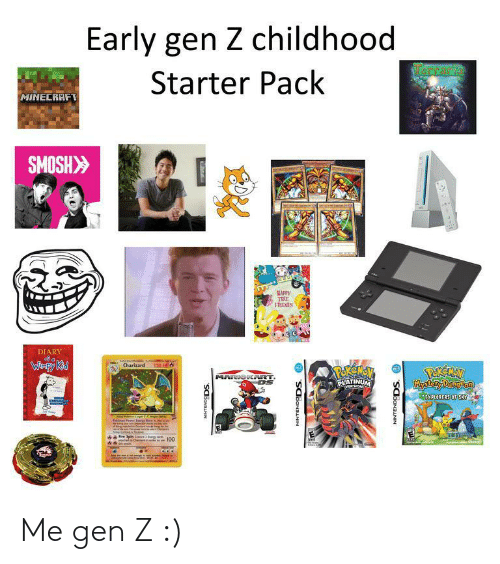 platinum: Early gen Z childhood  RCrarie  Starter Pack  MINECRAFT  SMOSH>  MAPPY  TEE  FRIENES  DIARY  Caterten  Charizard  Wimpy Kid  120 HE  POREMEV  PLATINUM  PEREAN  Mystory Dingon  MARIOK RT  MVERSIOND  EXPLORERS OF SKY  Thipadel  Am Ceteshe  nche Chewd  SCBONANN  NINTENDODS. O  NINTENDODS. O Me gen Z :)