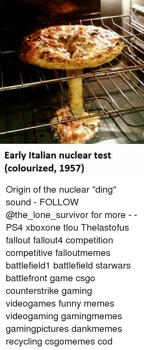 "Funnies Memes: Early Italian nuclear test  (colourized, 1957) Origin of the nuclear ""ding"" sound - FOLLOW @the_lone_survivor for more - - PS4 xboxone tlou Thelastofus fallout fallout4 competition competitive falloutmemes battlefield1 battlefield starwars battlefront game csgo counterstrike gaming videogames funny memes videogaming gamingmemes gamingpictures dankmemes recycling csgomemes cod"