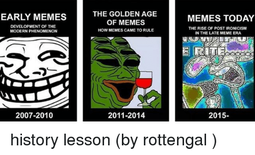 Meme, Memes, and History: EARLY MEMES  DEVELOPMENT OF THE  MODERN PHENOMENON  2007-2010  THE GOLDEN AGE  OF MEMES  HOW MEMES CAME TO RULE  2011-2014  MEMES TODAY  THE RISE OF POST IRONICISM  IN THE LATE MEME ERA  2015