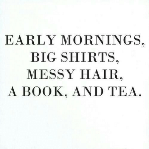 Mornings: EARLY MORNINGS.  BIG SHIRTS.  MESSY HAIR  A BOOK, AND TEA
