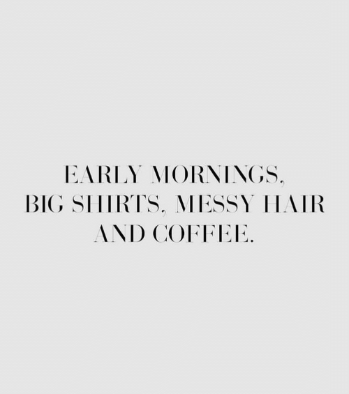 Mornings: EARLY MORNINGS.  BIG SIHIRTS, MESSY HAIR  AND COFFEE