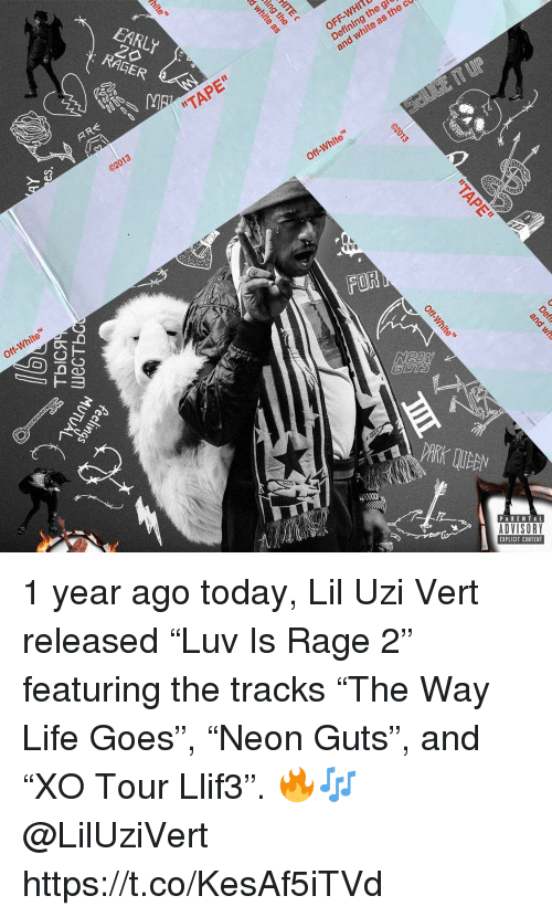 "Liluzivert: EARLY  RAGER  OFF-WHITL  Defining th  and white as  ""TAPE""  Off-White  Off-White  FOR  8  PARENTAL  ADVISORY  EXPLICIT CONTENT 1 year ago today, Lil Uzi Vert released ""Luv Is Rage 2"" featuring the tracks ""The Way Life Goes"", ""Neon Guts"", and ""XO Tour Llif3"". 🔥🎶 @LilUziVert https://t.co/KesAf5iTVd"