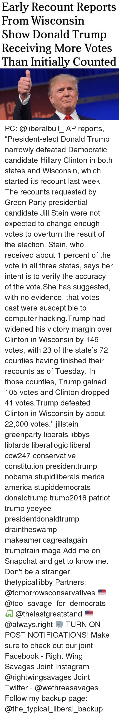 "Computers, Donald Trump, and Hillary Clinton: Early Recount Reports  From Wisconsin  Show Donald Trump  Receiving More Votes  Than Initially Counted PC: @liberalbull_ AP reports, ""President-elect Donald Trump narrowly defeated Democratic candidate Hillary Clinton in both states and Wisconsin, which started its recount last week. The recounts requested by Green Party presidential candidate Jill Stein were not expected to change enough votes to overturn the result of the election. Stein, who received about 1 percent of the vote in all three states, says her intent is to verify the accuracy of the vote.She has suggested, with no evidence, that votes cast were susceptible to computer hacking.Trump had widened his victory margin over Clinton in Wisconsin by 146 votes, with 23 of the state's 72 counties having finished their recounts as of Tuesday. In those counties, Trump gained 105 votes and Clinton dropped 41 votes.Trump defeated Clinton in Wisconsin by about 22,000 votes."" jillstein greenparty liberals libbys libtards liberallogic liberal ccw247 conservative constitution presidenttrump nobama stupidliberals merica america stupiddemocrats donaldtrump trump2016 patriot trump yeeyee presidentdonaldtrump draintheswamp makeamericagreatagain trumptrain maga Add me on Snapchat and get to know me. Don't be a stranger: thetypicallibby Partners: @tomorrowsconservatives 🇺🇸 @too_savage_for_democrats 🐍 @thelastgreatstand 🇺🇸 @always.right 🐘 TURN ON POST NOTIFICATIONS! Make sure to check out our joint Facebook - Right Wing Savages Joint Instagram - @rightwingsavages Joint Twitter - @wethreesavages Follow my backup page: @the_typical_liberal_backup"