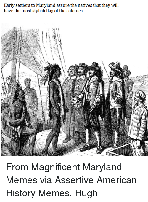 Meme, Memes, and American: Early settler  s to Maryland assure the natives that they  will  have the most stylish flag of the  colonies From Magnificent Maryland Memes via Assertive American History Memes.  Hugh