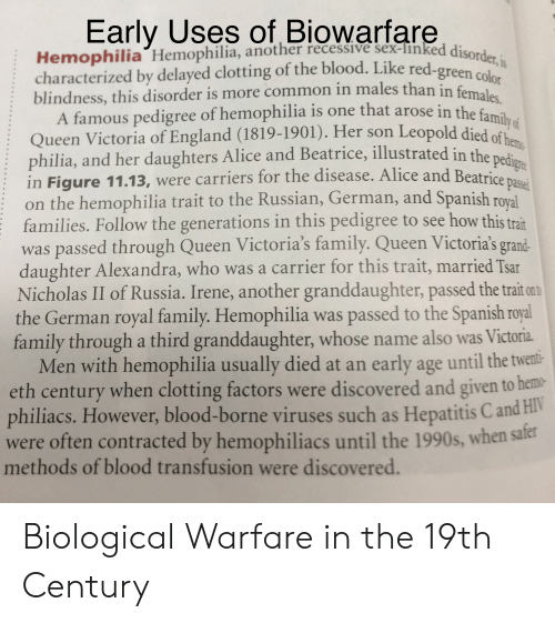 blood transfusion: Early Uses of Biowarfare  Hemophilia Hemophilia, another recessive sex-linked disorder, is  characterized by delayed clotting of the blood. Like red-green color  blindness, this disorder is more common in males than in females.  A famous pedigree of hemophilia is one that arose in the family of  Queen Victoria of England (1819-1901). Her son Leopold died of hems  philia, and her daughters Alice and Beatrice, illustrated in the pedigre  in Figure 11.13, were carriers for the disease. Alice and Beatrice passed  on the hemophilia trait to the Russian, German, and Spanish roval  families. Follow the generations in this pedigree to see how this trait  was passed through Queen Victoria's family. Queen Victoria's grand-  daughter Alexandra, who was a carrier for this trait, married Tsar  Nicholas II of Russia. Irene, another granddaughter, passed the trait ont  the German royal family. Hemophilia was passed to the Spanish royal  family through  Men with hemophilia usually died at an early age until the twent:  eth century when clotting factors were discovered and given to hemo  philiacs. However, blood-borne viruses such as Hepatitis C and HV  often contracted by hemophiliacs until the 1990s, when sater  methods of blood transfusion were discovered.  a third granddaughter, whose name also wasVictoria. Biological Warfare in the 19th Century