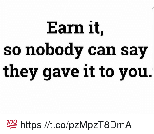 Earned It, Can, and They: Earn it,  so nobody can say  they gave it to you 💯 https://t.co/pzMpzT8DmA