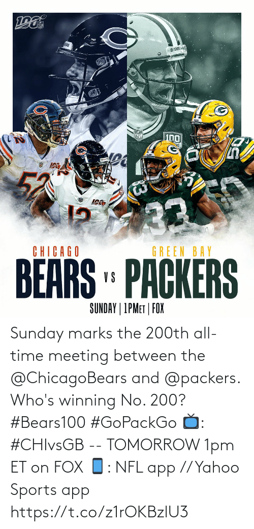 green bay: EARS  UCKERS  33  BEARS PACKERS  CHICAGO  GREEN BAY  SUNDAY | 1PMET | FOX Sunday marks the 200th all-time meeting between the @ChicagoBears and @packers.   Who's winning No. 200? #Bears100 #GoPackGo  📺: #CHIvsGB -- TOMORROW 1pm ET on FOX 📱: NFL app // Yahoo Sports app https://t.co/z1rOKBzlU3