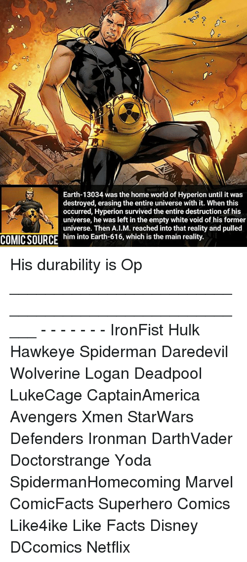 Disney, Facts, and Memes: Earth-13034 was the home world of Hyperion until it was  destroyed, erasing the entire universe with it. When this  occurred, Hyperion survived the entire destruction of his  universe, he was left in the empty white void of his former  universe. Then A.I.M. reached into that reality and pulled  COMIC SOURCE  him into Earth o 0, which is the main reality. His durability is Op _____________________________________________________ - - - - - - - IronFist Hulk Hawkeye Spiderman Daredevil Wolverine Logan Deadpool LukeCage CaptainAmerica Avengers Xmen StarWars Defenders Ironman DarthVader Doctorstrange Yoda SpidermanHomecoming Marvel ComicFacts Superhero Comics Like4ike Like Facts Disney DCcomics Netflix