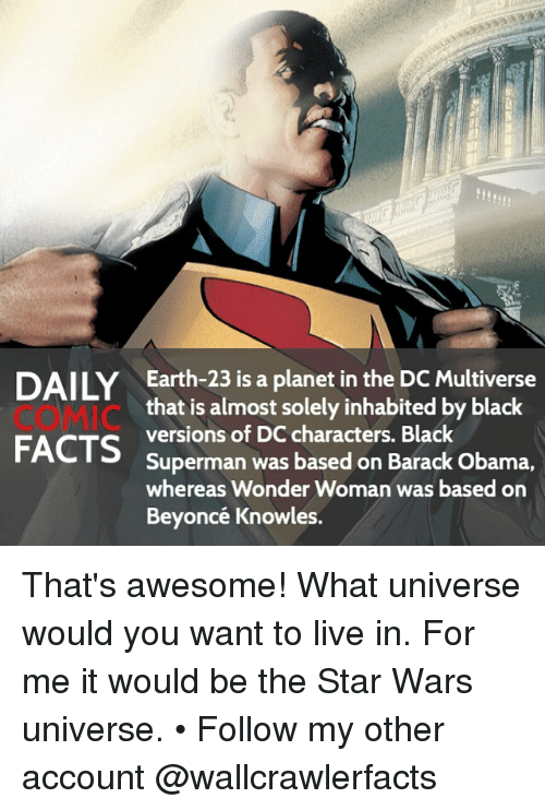 dc characters: Earth-23 is a planet in the DCMultiverse  DAILY  that is almost solely inhabited by black  versions of DC characters. Black  FACTS  Superman was based on Barack Obama,  whereas Wonder Woman was based on  Beyoncé Knowles. That's awesome! What universe would you want to live in. For me it would be the Star Wars universe. • Follow my other account @wallcrawlerfacts