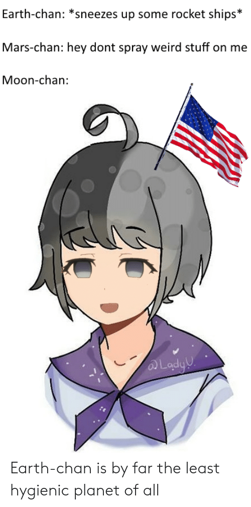 rocket ships: Earth-chan: *sneezes up some rocket ships*  Mars-chan: hey dont spray weird stuff on me  Moon-chan:  Lody Earth-chan is by far the least hygienic planet of all