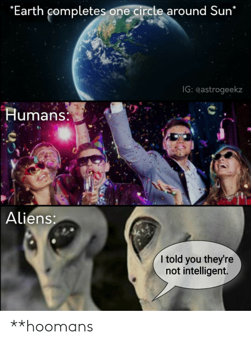 Told You: *Earth completes one circle around Sun*  IG: eastrogeekz  Humans:  Aliens:  I told you they're  not intelligent. **hoomans