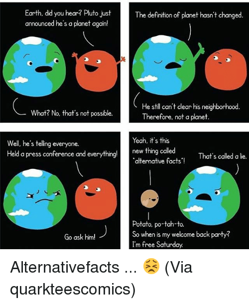Memes, Pluto, and Potato: Earth, did you hear? Pluto just  The definition of planet hasn't changed  announced he's a planet again!  He still can't clear his neighborhood.  What? No, that's not possible.  Therefore, not a planet  Yeah, it's this  Well, he's telling everyone.  new thing called  Held a press conference and everything!  a That's called a lie.  alternative facts!  Potato, po-tah-to.  So when is my welcome back party?  Go ask him!  I'm free Saturday. Alternativefacts ... 😣 (Via quarkteescomics)