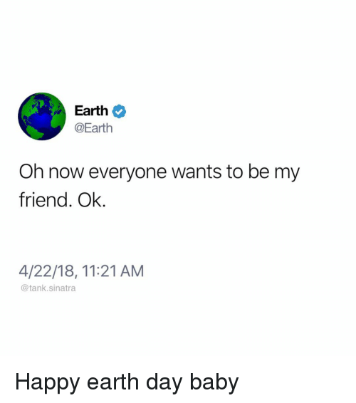 Happy Earth Day: Earth  @Earth  Oh now everyone wants to be my  friend. Ok.  4/22/18, 11:21 AM  @tank.sinatra Happy earth day baby