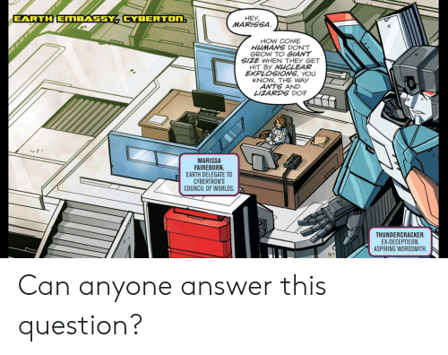 Ants: EARTH EMBASSY CYBERTON:  HEY  MARISSA  HOW COME  HUMANS DON'T  GROW TO GIANT  SIZE WHEN THEY GET  HIT BY NUCLEAR  EXPLOSIONS, YOU  KNOW, THE WAY  ANTS AND  LIZARDS DO?  MARISSA  FAIREBORN  EARTH DELEGATE TO  CYBERTRON'S  COUNCIL OF WORLDS  THUNDERCRACKER  EX-DECEPTICON  ASPIRING WORDSMITH Can anyone answer this question?