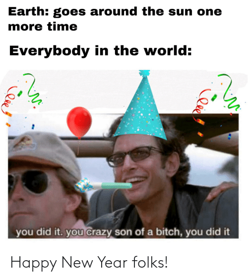 happy new year: Earth: goes around the sun one  more time  Everybody in the world:  you did it. you crazy son of a bitch, you did it Happy New Year folks!