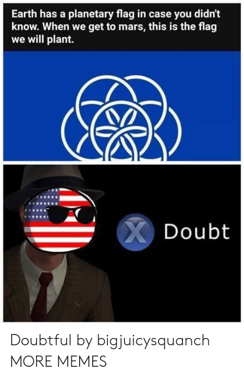 doubtful: Earth has a planetary flag in case you didn't  know. When we get to mars, this is the flag  we will plant.  Doubt Doubtful by bigjuicysquanch MORE MEMES