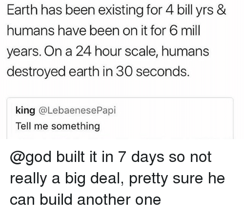 Another One, God, and Earth: Earth has been existing for 4 bill yrs &  humans have been on it for 6 mill  years. On a 24 hour scale, humans  destroyed earth in 30 seconds.  king @LebaenesePapi  Tell me something @god built it in 7 days so not really a big deal, pretty sure he can build another one