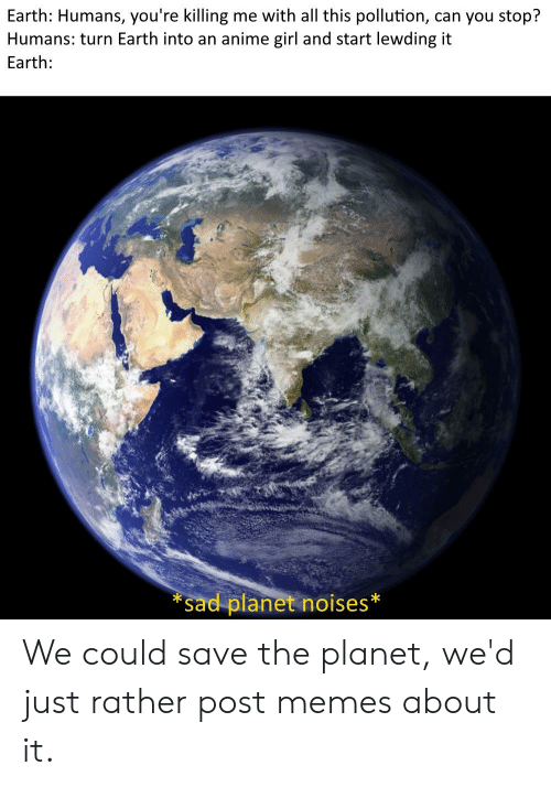 youre killing me: Earth: Humans, you're killing me with all this pollution, can you stop?  Humans: turn Earth into an anime girl and start lewding it  Earth:  *Sad planet noises We could save the planet, we'd just rather post memes about it.