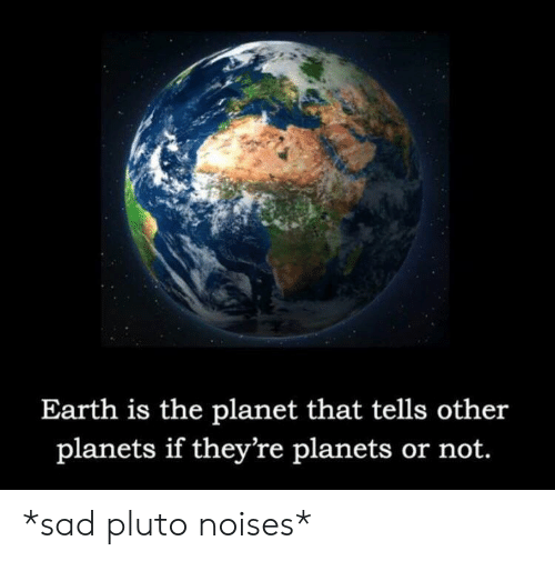 Pluto: Earth is the planet that tells other  planets if they're planets or not. *sad pluto noises*