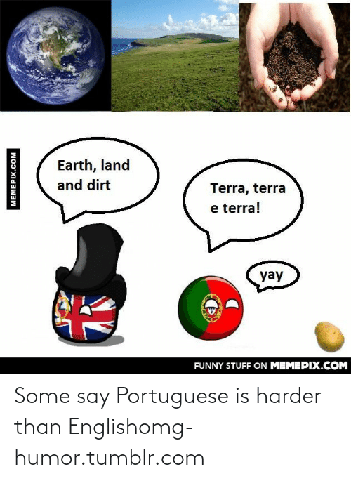 Yay Funny: Earth, land  and dirt  Terra, terra  e terra!  yay  FUNNY STUFF ON MEMEPIX.COM  MEMEPIX.COM Some say Portuguese is harder than Englishomg-humor.tumblr.com