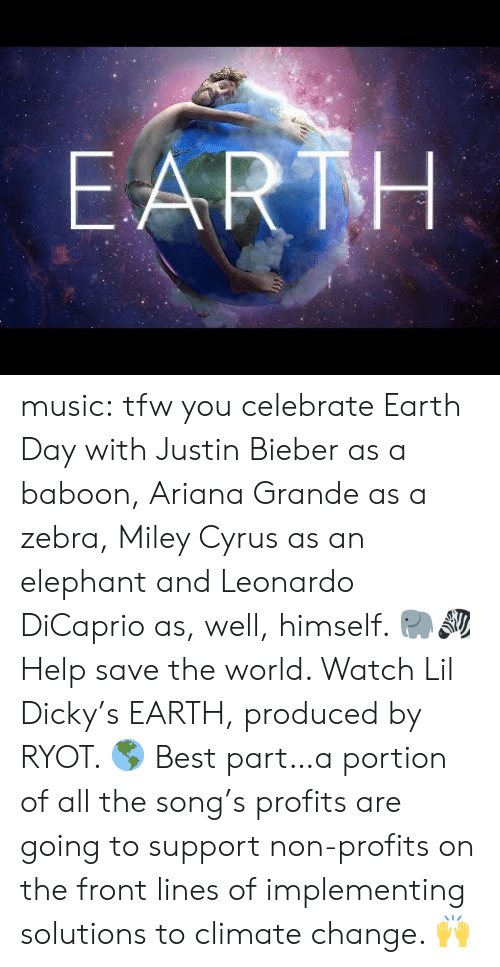 TFW: EARTH music:  tfw you celebrate Earth Day with Justin Bieber as a baboon, Ariana Grande as a zebra, Miley Cyrus as an elephant and Leonardo DiCaprio as, well, himself. 🐘🦓  Help save the world. Watch Lil Dicky's EARTH, produced by RYOT. 🌎  Best part…a portion of all the song's profits are going to support non-profits on the front lines of implementing solutions to climate change. 🙌