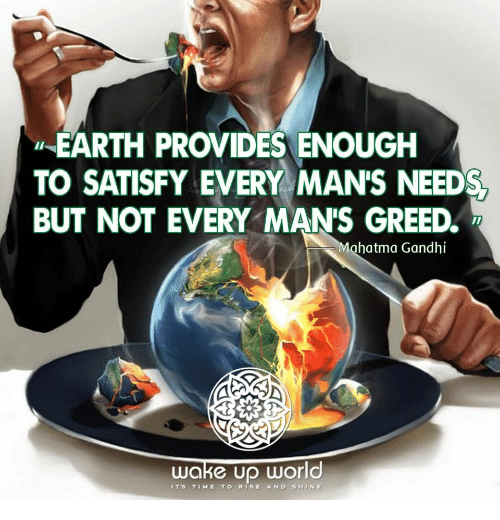 Rise And Shine: EARTH PROVIDES ENOUGH  TO SATISFY EVERY MAN'S NEED  BUT NOT EVERY MANS GREED  Mahatma Gandhi  wake Up World  IT's TIME TO RISE AND SHINE
