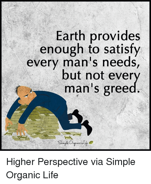 provident: Earth provides  enough to satisfy  every man's needs,  but not ever  man S gree Higher Perspective via Simple Organic Life