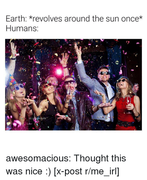 R Me Irl: Earth: revolves around the sun once*  Humans awesomacious:  Thought this was nice :) [x-post r/me_irl]