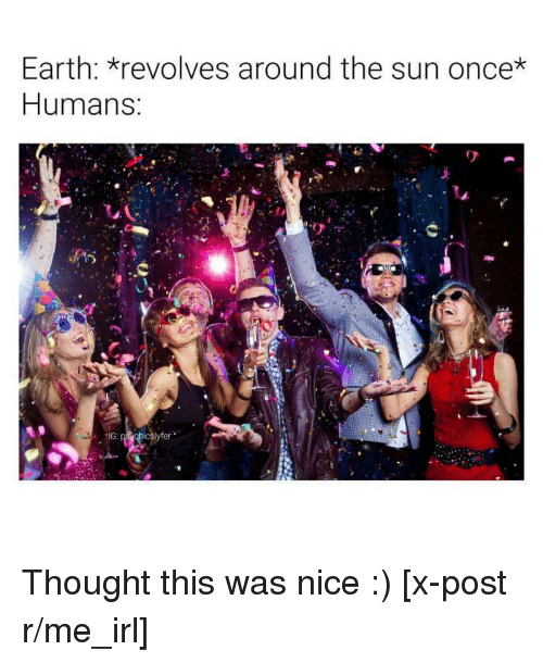 R Me Irl: Earth: revolves around the sun once*  Humans Thought this was nice :) [x-post r/me_irl]