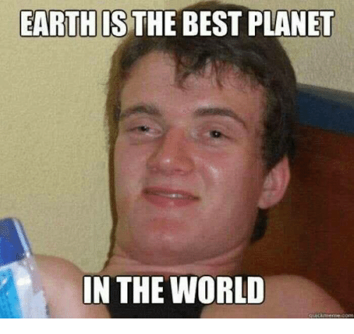 Funniest Meme In Existence : Earth the best planet in world meme on sizzle