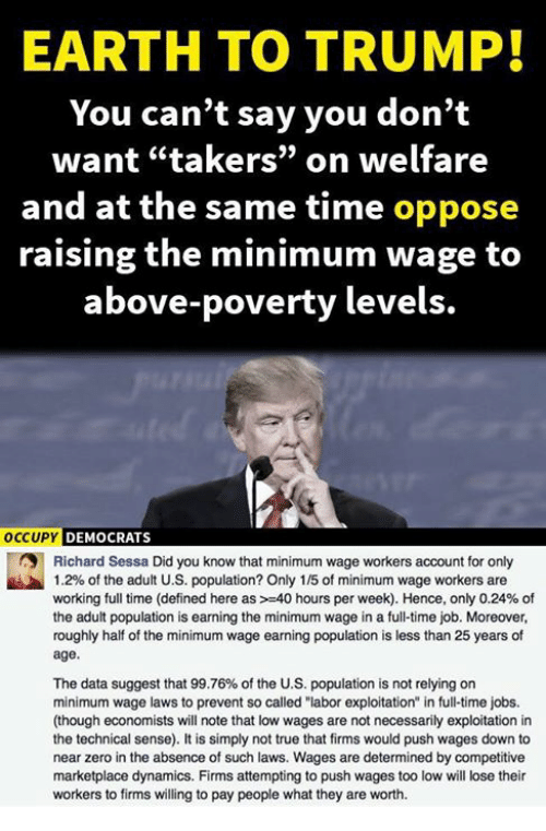 """Memes, True, and Zero: EARTH TO TRUMP!  You can't say you don't  want """"takers"""" on welfare  and at the same time oppose  raising the minimum wage to  above-poverty levels.  OCCUPY DEMOCRATS  Richard Sessa Did you know that minimum wage workers account for only  1.2% of the adult U.S. population? Only 1 /5 of minimum wage workers are  working full time (defined here as >-40 hours per week). Hence, only 0.24% of  the adult population is earning the minimum wage in a full-time job. Moreover,  roughly half of the minimum wage earning population is less than 25 years of  age.  The data suggest that 99.76% of the U.S. population is not relying on  minimum wage laws to prevent so called """"labor exploitation"""" in full-time jobs.  (though economists will note that low wages are not necessarily exploitation in  the technical sense). It is simply not true that firms would push wages down to  near zero in the absence of such laws. Wages are determined by competitive  marketplace dynamics. Firms attempting to push wages too low will lose their  workers to firms willing to pay people what they are worth."""