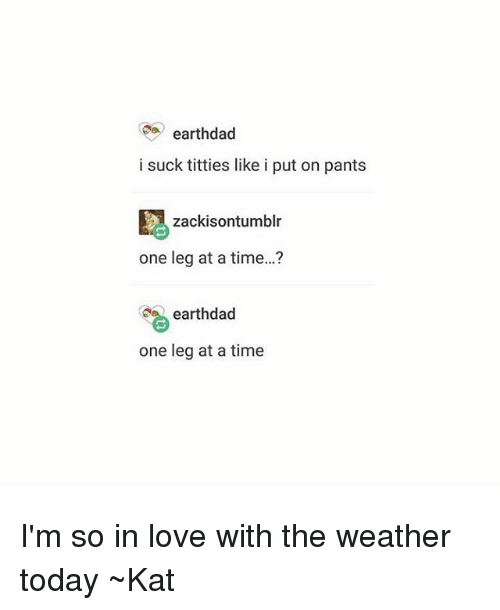 Titties, Tumblr, and The Weather: earthdad  i suck titties like i put on pants  zackisontumblr  one leg at a time...?  earthdad  one leg at a time I'm so in love with the weather today ~Kat
