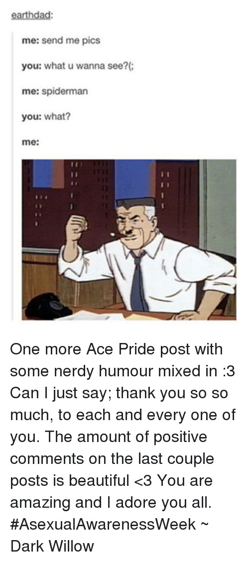 Adoring You: earthdad:  me: send me pics  you: what u wanna see?  me: Spiderman  you: what?  me One more Ace Pride post with some nerdy humour mixed in :3 Can I just say; thank you so so much, to each and every one of you. The amount of positive comments on the last couple posts is beautiful <3 You are amazing and I adore you all. #AsexualAwarenessWeek ~ Dark Willow